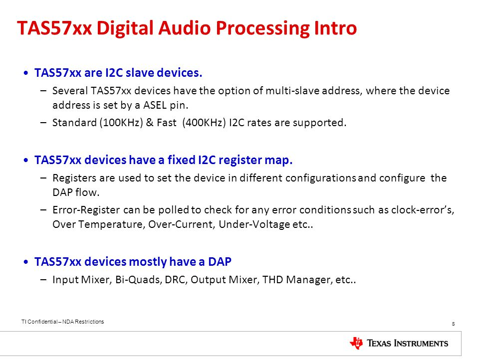 TI Confidential – NDA Restrictions 8 TAS57xx Digital Audio Processing Intro TAS57xx are I2C slave devices. –Several TAS57xx devices have the option of