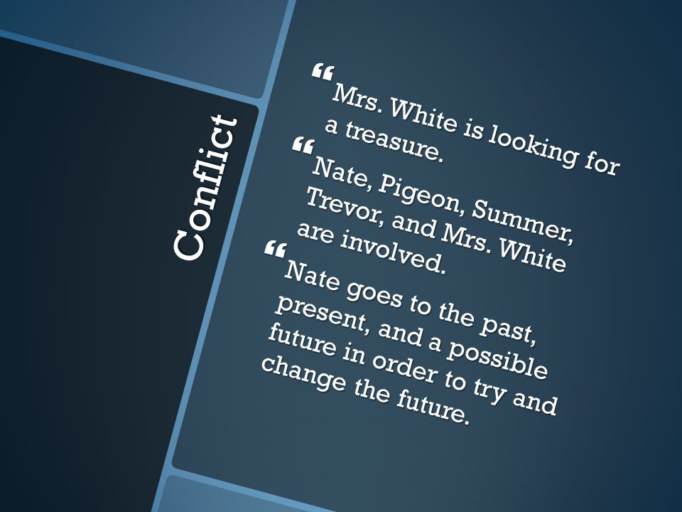 Conflict  Mrs. White is looking for a treasure.  Nate, Pigeon, Summer, Trevor, and Mrs. White are involved.  Nate goes to the past, present, and a