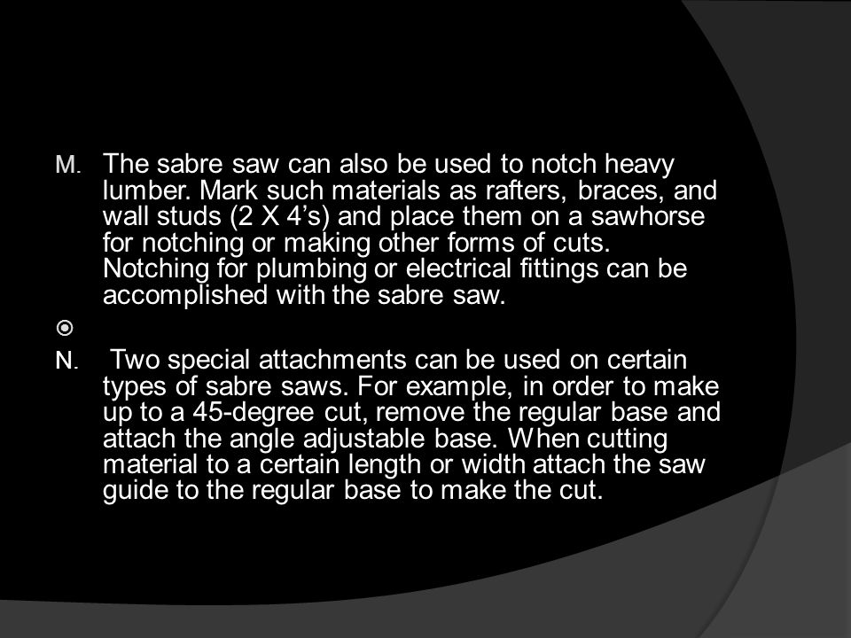 M. The sabre saw can also be used to notch heavy lumber.