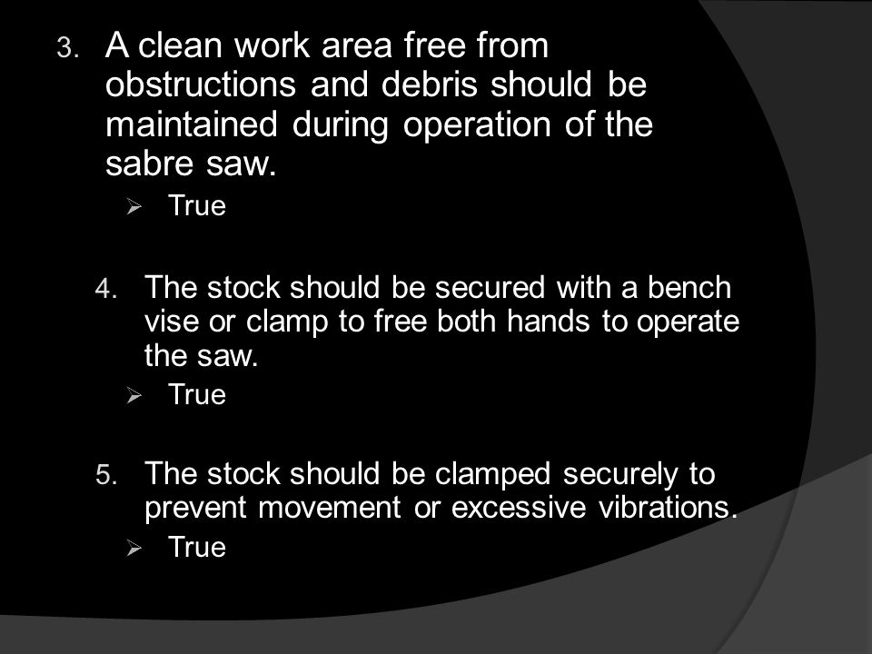 3. A clean work area free from obstructions and debris should be maintained during operation of the sabre saw.  True 4. The stock should be secured w