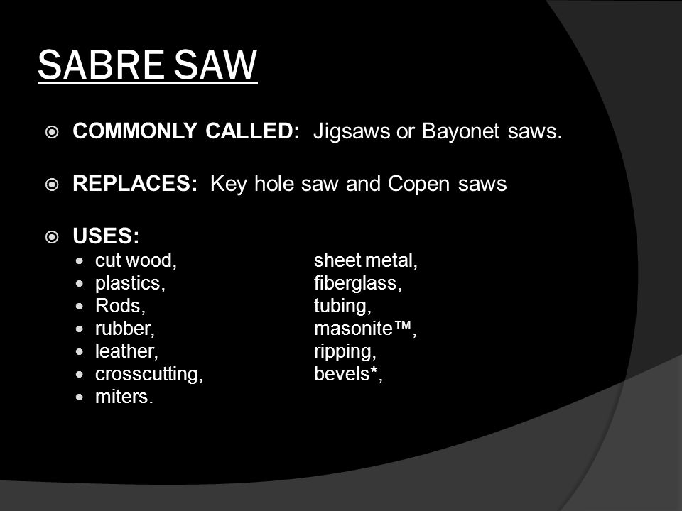 SABRE SAW  It is found in carpentry and cabinet shops and in carpenters', plumbers', and electricians' tool chests.
