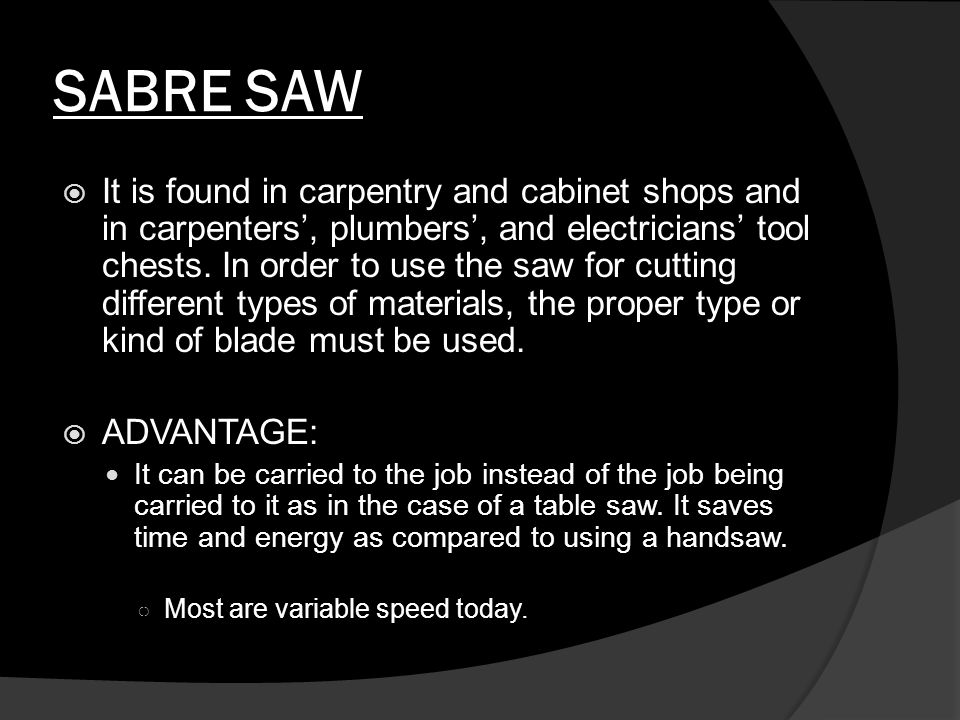 SABRE SAW  It is found in carpentry and cabinet shops and in carpenters', plumbers', and electricians' tool chests.