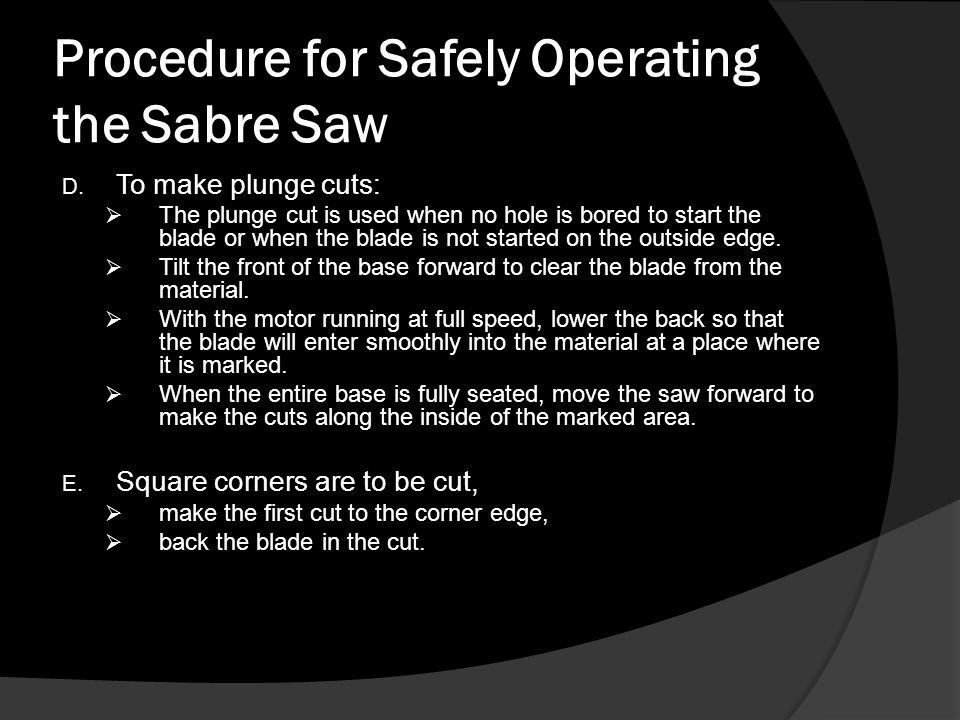 Procedure for Safely Operating the Sabre Saw E.Sawing metal is similar to sawing wood; mark the metal and place the stock in a vise or clamp on a workbench.