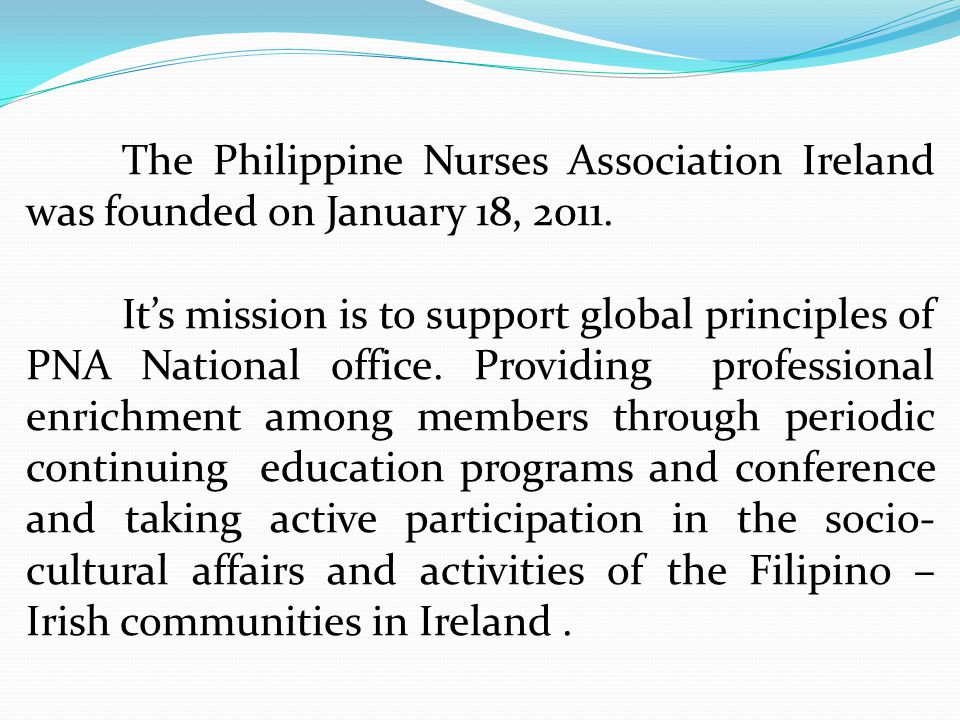 The Philippine Nurses Association Ireland was founded on January 18, 2011. It's mission is to support global principles of PNA National office. Provid