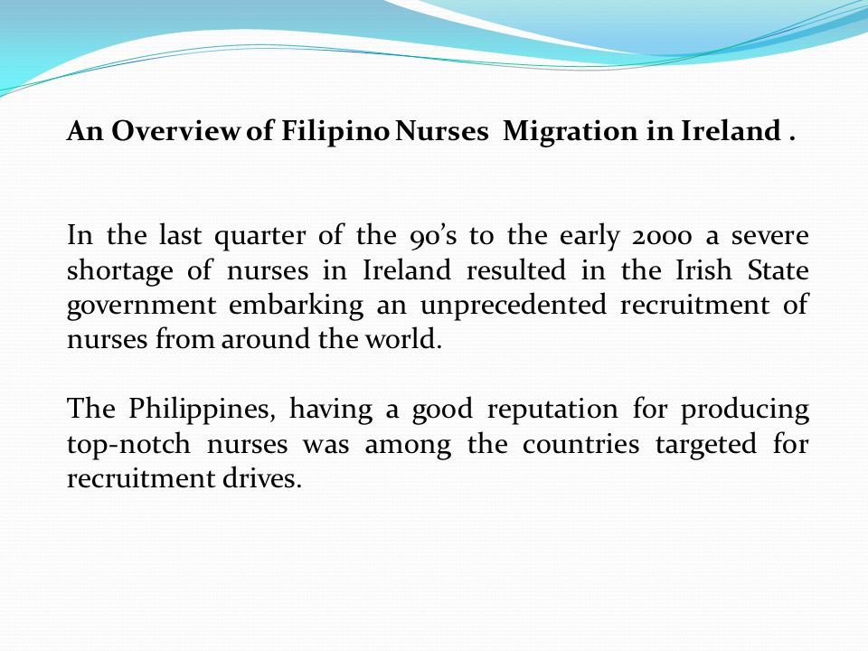 An Overview of Filipino Nurses Migration in Ireland. In the last quarter of the 90's to the early 2000 a severe shortage of nurses in Ireland resulted