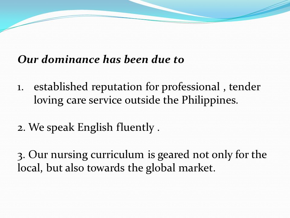 Our dominance has been due to 1.established reputation for professional, tender loving care service outside the Philippines. 2. We speak English fluen