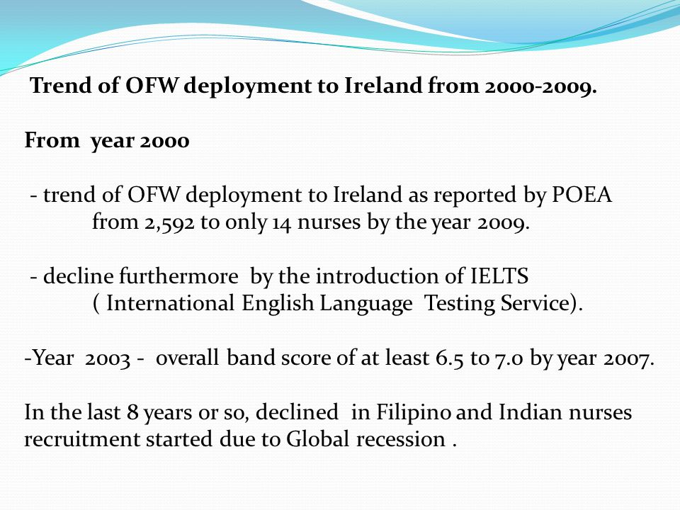 Trend of OFW deployment to Ireland from 2000-2009. From year 2000 - trend of OFW deployment to Ireland as reported by POEA from 2,592 to only 14 nurse