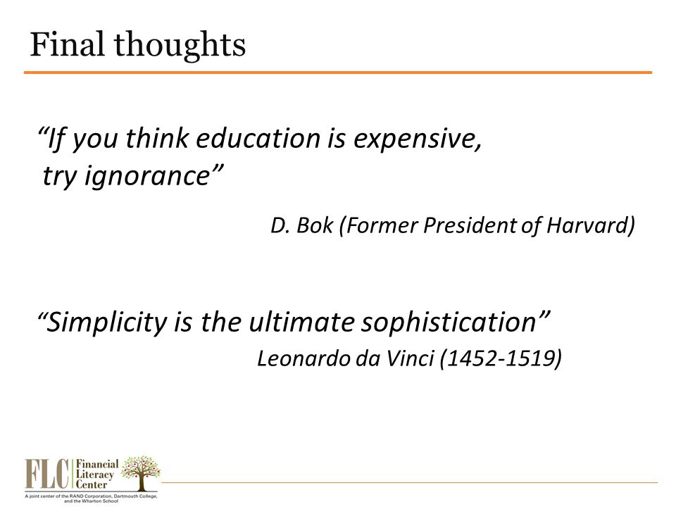 "Final thoughts ""If you think education is expensive, try ignorance"" D. Bok (Former President of Harvard) "" Simplicity is the ultimate sophistication"""