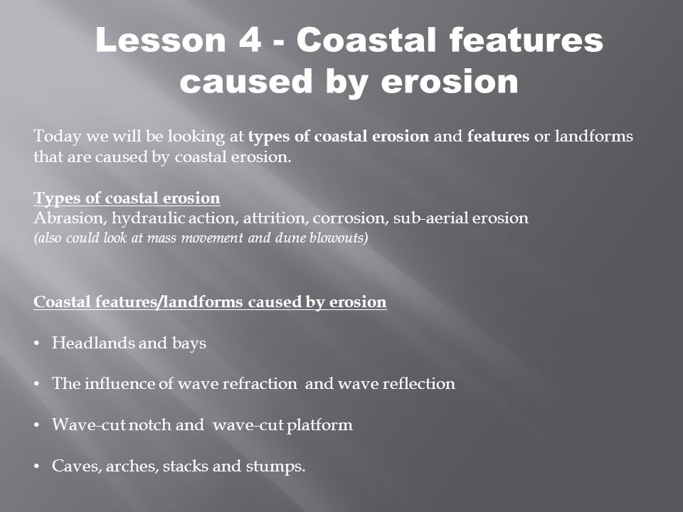 Lesson 4 - Coastal features caused by erosion Today we will be looking at types of coastal erosion and features or landforms that are caused by coasta