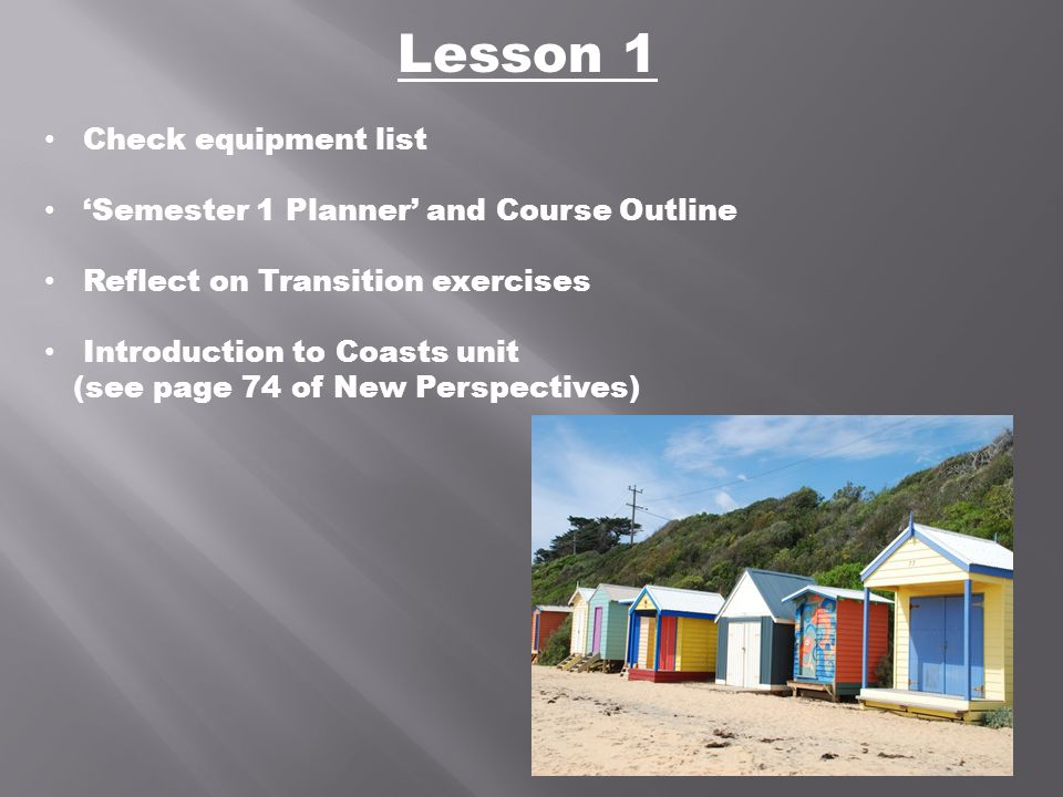 Lesson 1 Check equipment list 'Semester 1 Planner' and Course Outline Reflect on Transition exercises Introduction to Coasts unit (see page 74 of New