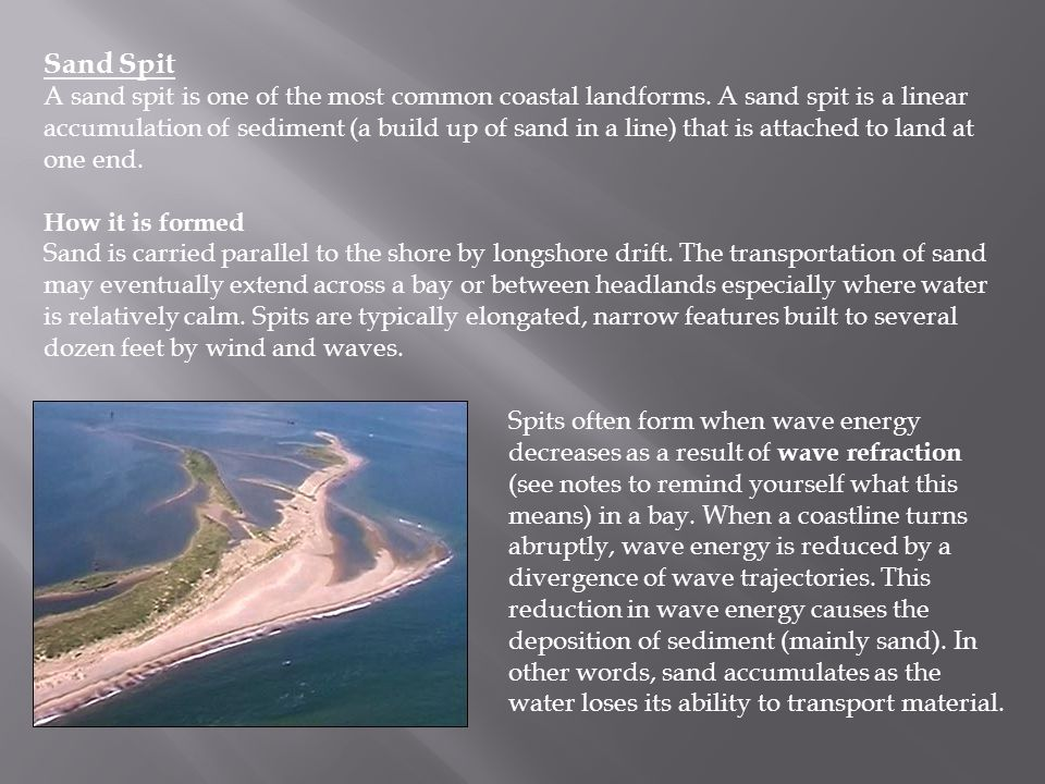 Sand Spit A sand spit is one of the most common coastal landforms. A sand spit is a linear accumulation of sediment (a build up of sand in a line) tha