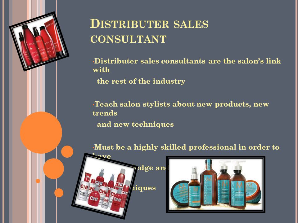 D ISTRIBUTER SALES CONSULTANT Distributer sales consultants are the salon's link with the rest of the industry Teach salon stylists about new products, new trends and new techniques Must be a highly skilled professional in order to have the knowledge and know how of different products and techniques