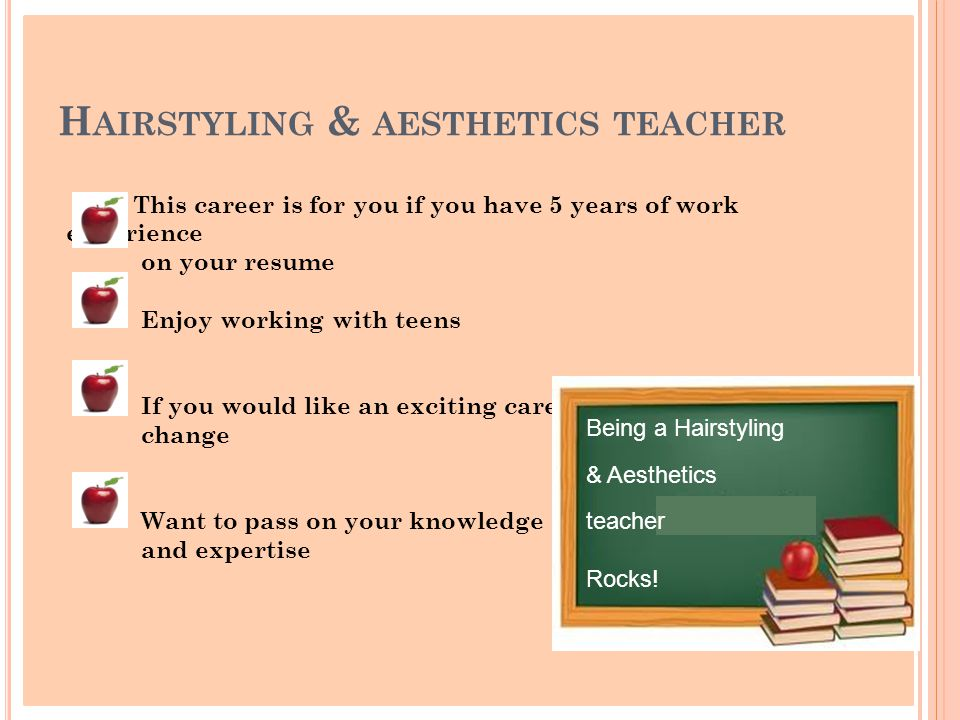 H AIRSTYLING & AESTHETICS TEACHER This career is for you if you have 5 years of work experience on your resume Enjoy working with teens If you would like an exciting career change Want to pass on your knowledge and expertise Being a Hairstyling & Aesthetics teacher Rocks!