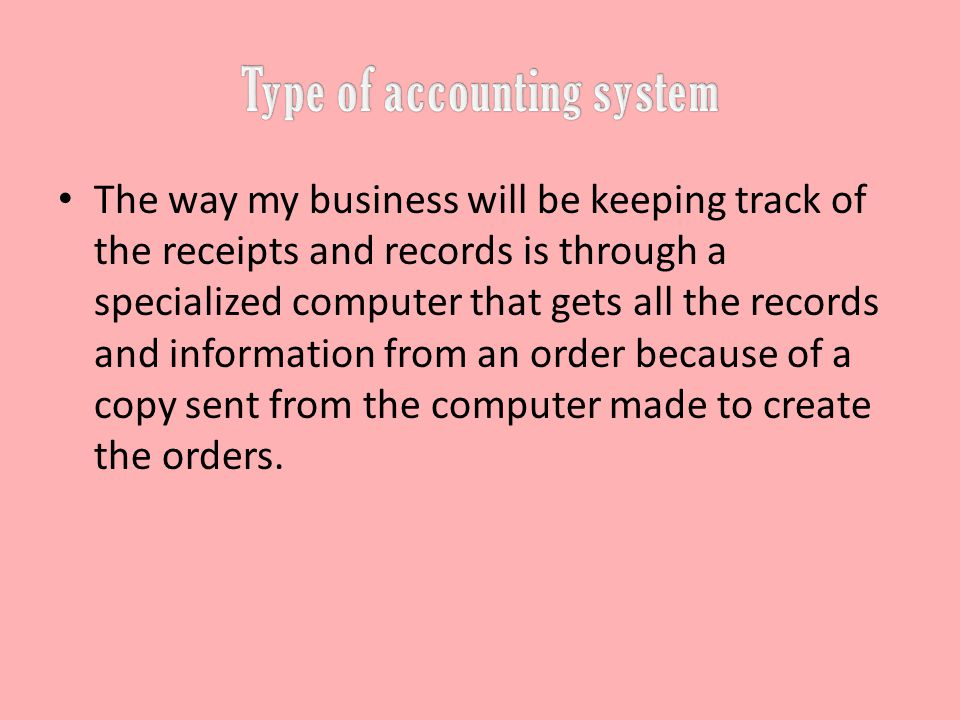 The way my business will be keeping track of the receipts and records is through a specialized computer that gets all the records and information from an order because of a copy sent from the computer made to create the orders.