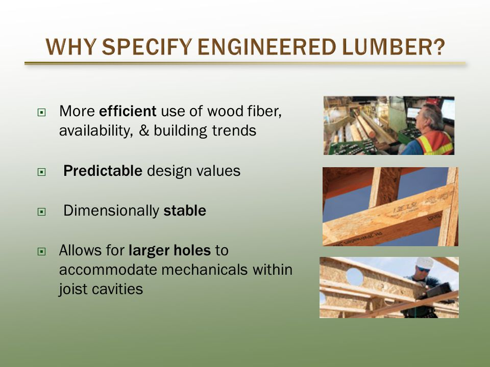  More efficient use of wood fiber, availability, & building trends  Predictable design values  Dimensionally stable  Allows for larger holes to accommodate mechanicals within joist cavities