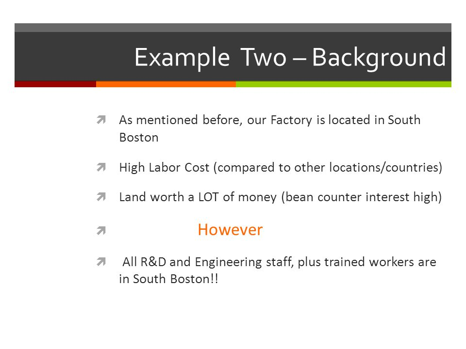 Example Two – Background  As mentioned before, our Factory is located in South Boston  High Labor Cost (compared to other locations/countries)  Land worth a LOT of money (bean counter interest high)  However  All R&D and Engineering staff, plus trained workers are in South Boston!!