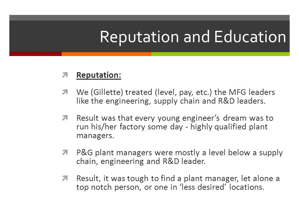 Reputation and Education  Reputation:  We (Gillette) treated (level, pay, etc.) the MFG leaders like the engineering, supply chain and R&D leaders.