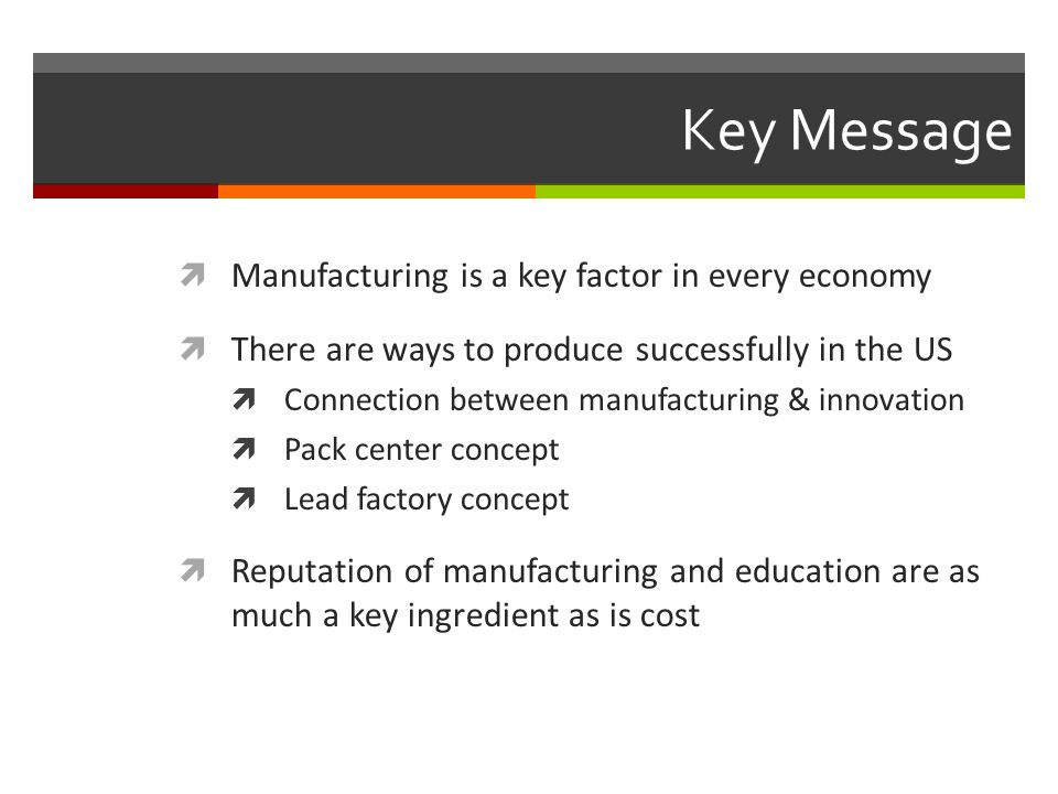 Key Message  Manufacturing is a key factor in every economy  There are ways to produce successfully in the US  Connection between manufacturing & innovation  Pack center concept  Lead factory concept  Reputation of manufacturing and education are as much a key ingredient as is cost