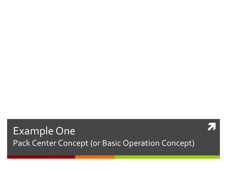  Example One Pack Center Concept (or Basic Operation Concept) Pack Center Concept Basic Operation Concept
