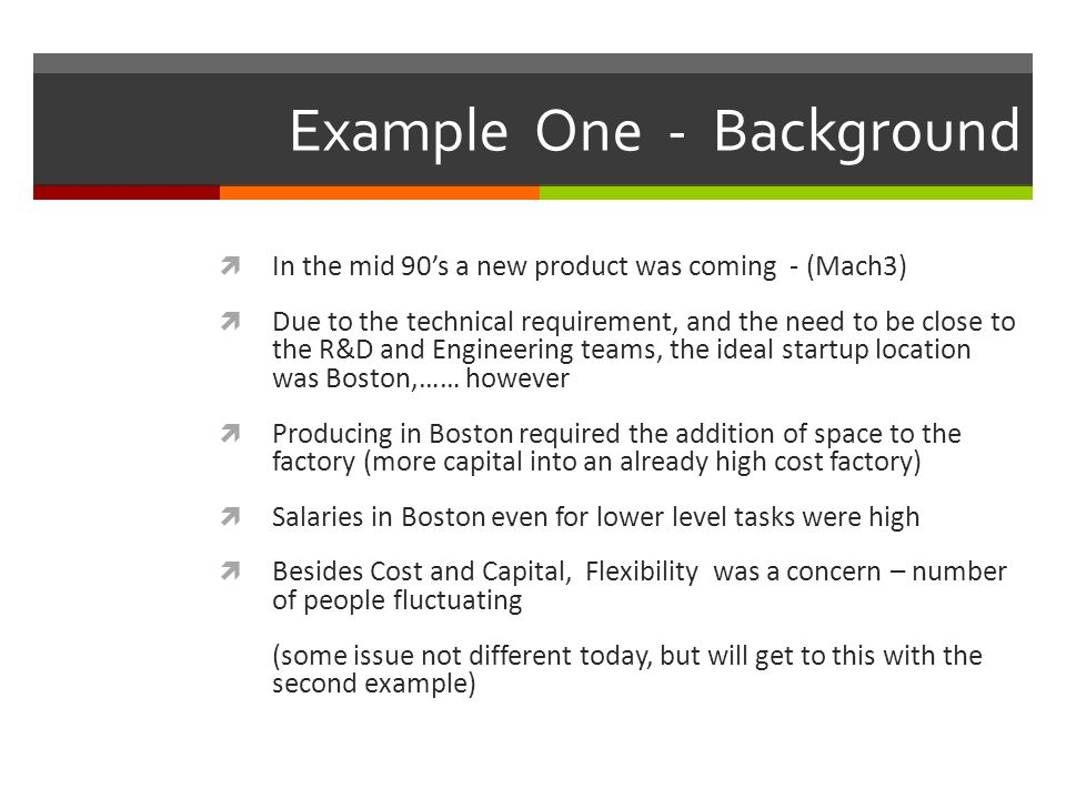 Example One - Background  In the mid 90's a new product was coming - (Mach3)  Due to the technical requirement, and the need to be close to the R&D and Engineering teams, the ideal startup location was Boston,…… however  Producing in Boston required the addition of space to the factory (more capital into an already high cost factory)  Salaries in Boston even for lower level tasks were high  Besides Cost and Capital, Flexibility was a concern – number of people fluctuating (some issue not different today, but will get to this with the second example)