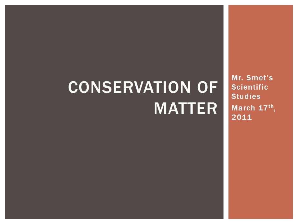 Mr. Smet's Scientific Studies March 17 th, 2011 CONSERVATION OF MATTER