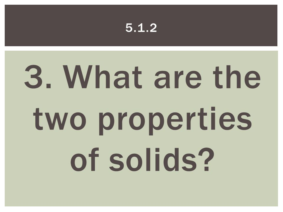 3. What are the two properties of solids 5.1.2