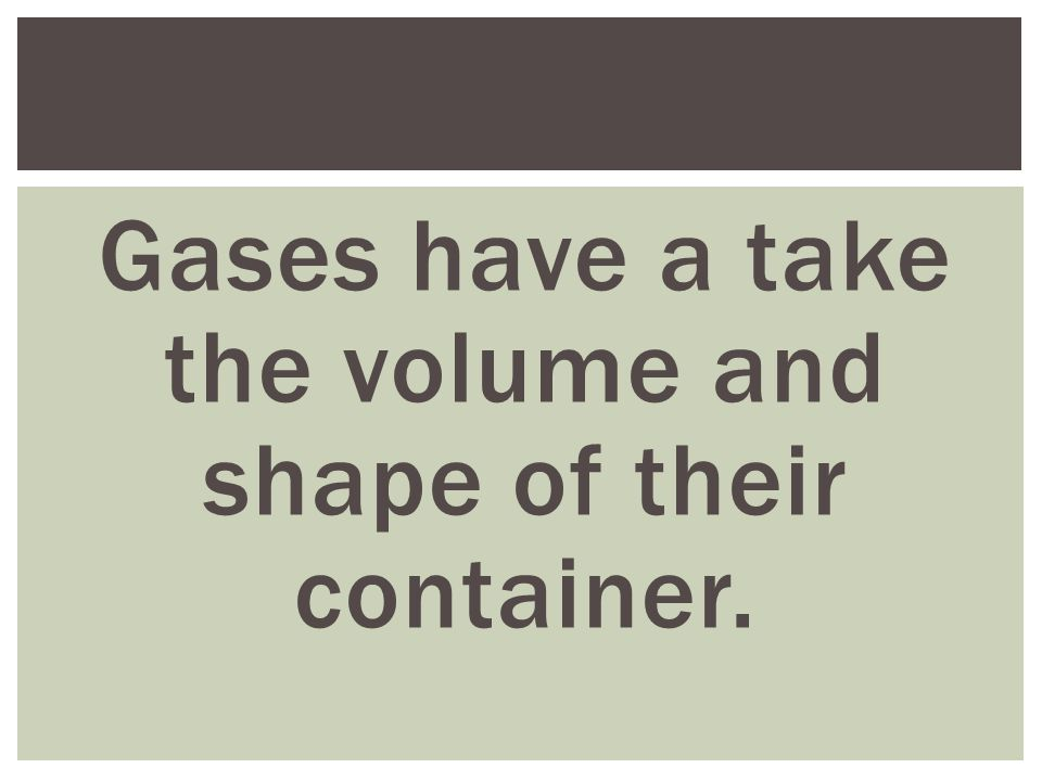 Gases have a take the volume and shape of their container.
