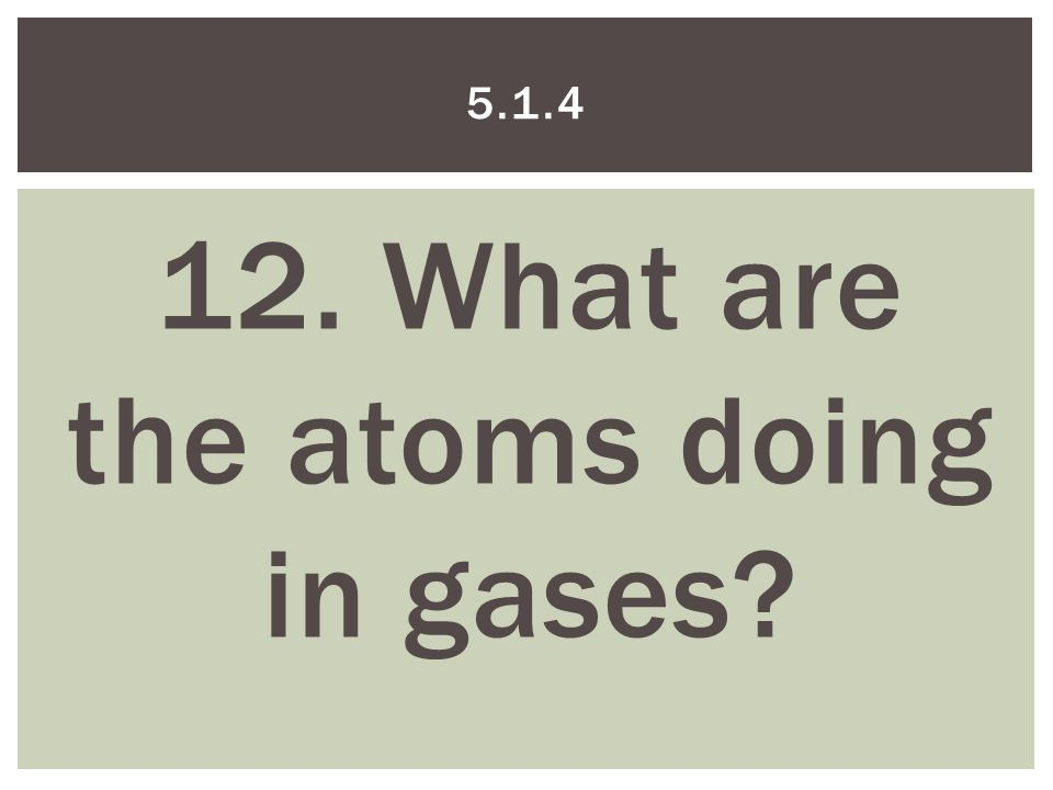 12. What are the atoms doing in gases 5.1.4
