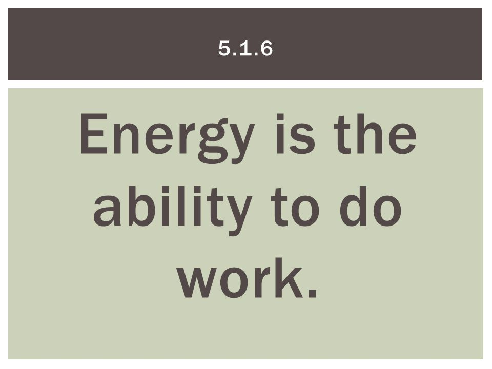 Energy is the ability to do work. 5.1.6
