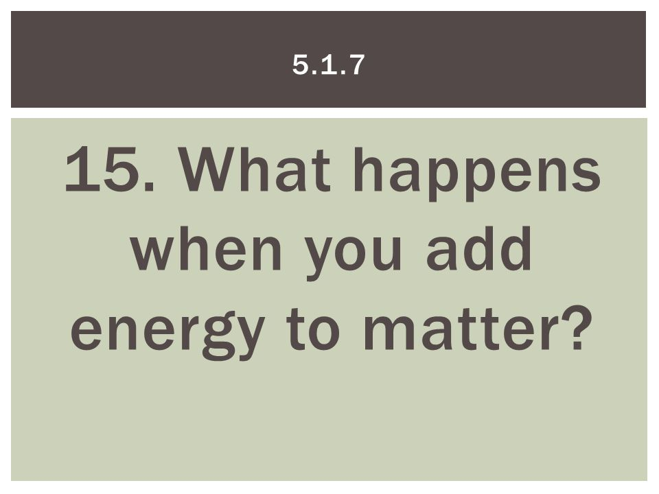 15. What happens when you add energy to matter 5.1.7