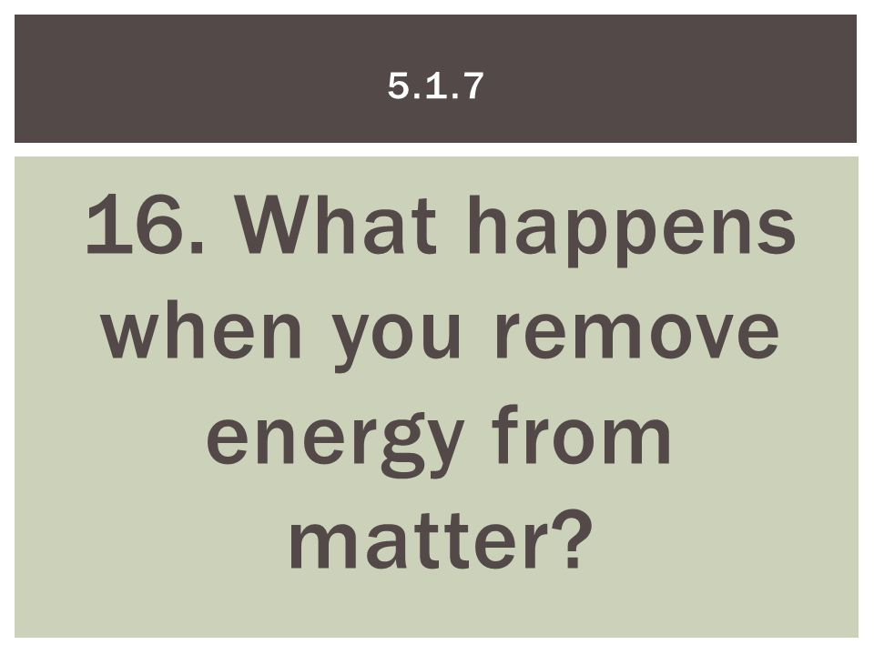 16. What happens when you remove energy from matter 5.1.7