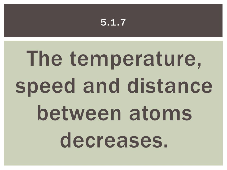 The temperature, speed and distance between atoms decreases. 5.1.7
