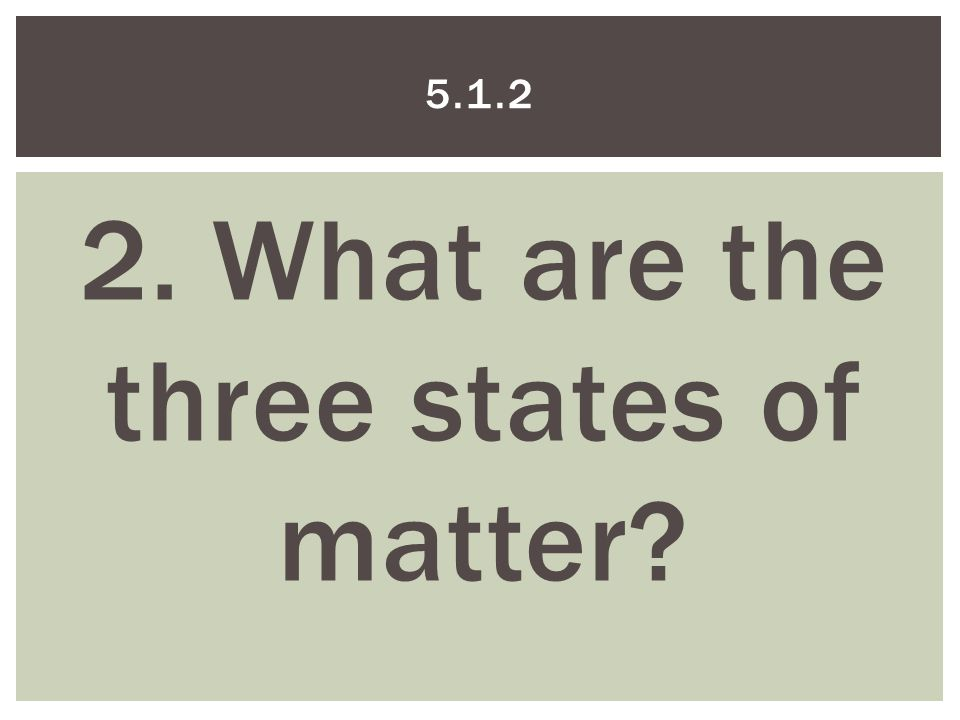2. What are the three states of matter 5.1.2