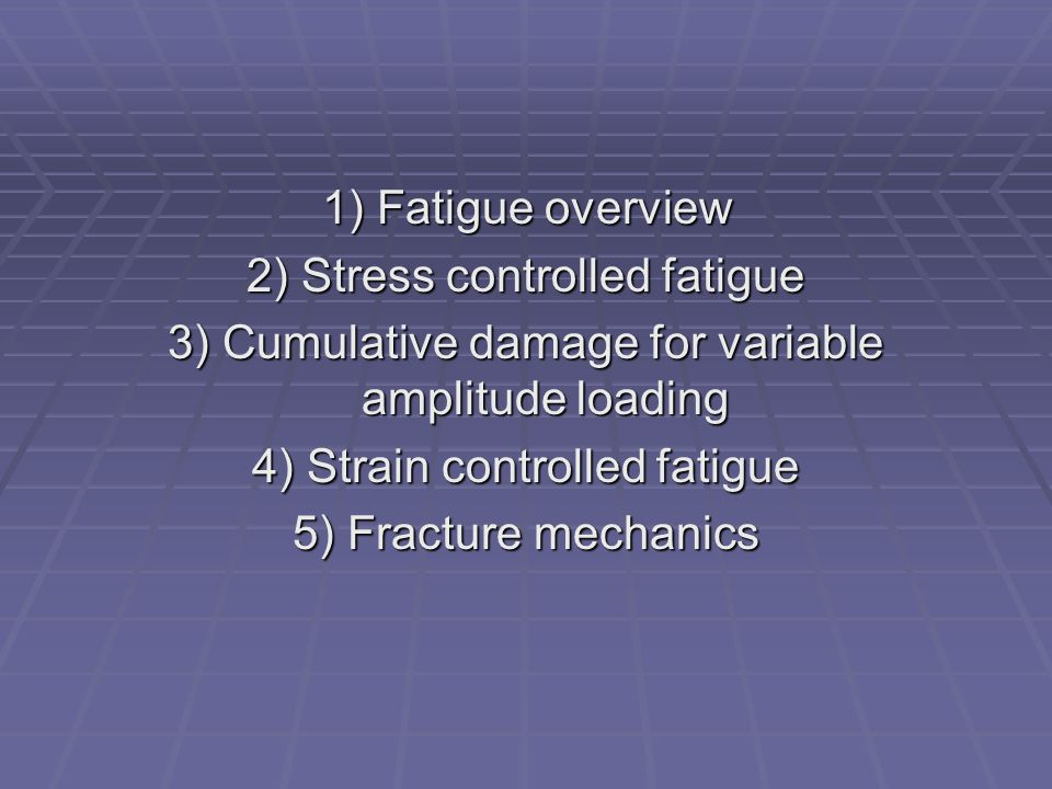 1) Fatigue overview 2) Stress controlled fatigue 3) Cumulative damage for variable amplitude loading 4) Strain controlled fatigue 5) Fracture mechanic