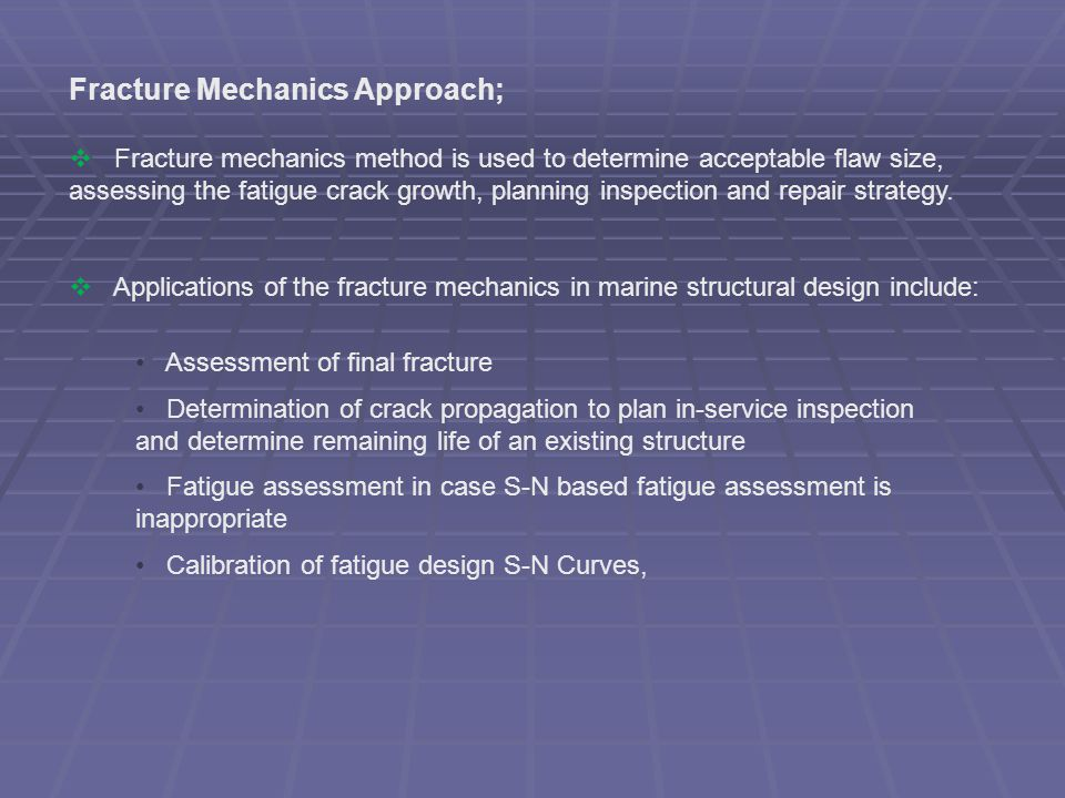 Fracture Mechanics Approach;  Fracture mechanics method is used to determine acceptable flaw size, assessing the fatigue crack growth, planning inspe