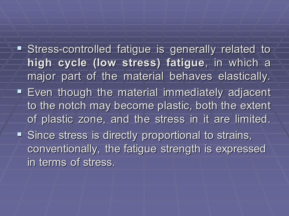  Stress-controlled fatigue is generally related to high cycle (low stress) fatigue, in which a major part of the material behaves elastically.  Even