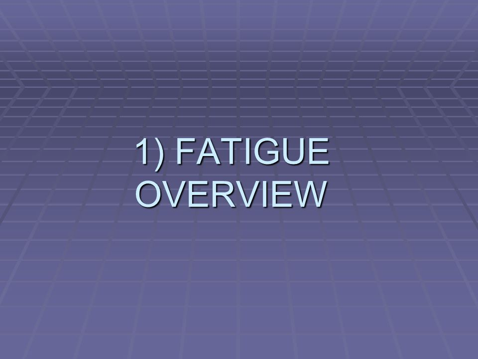 1) FATIGUE OVERVIEW
