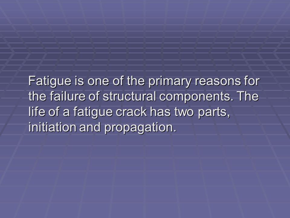 Fatigue is one of the primary reasons for the failure of structural components. The life of a fatigue crack has two parts, initiation and propagation.