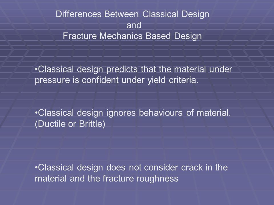 Differences Between Classical Design and Fracture Mechanics Based Design Classical design predicts that the material under pressure is confident under
