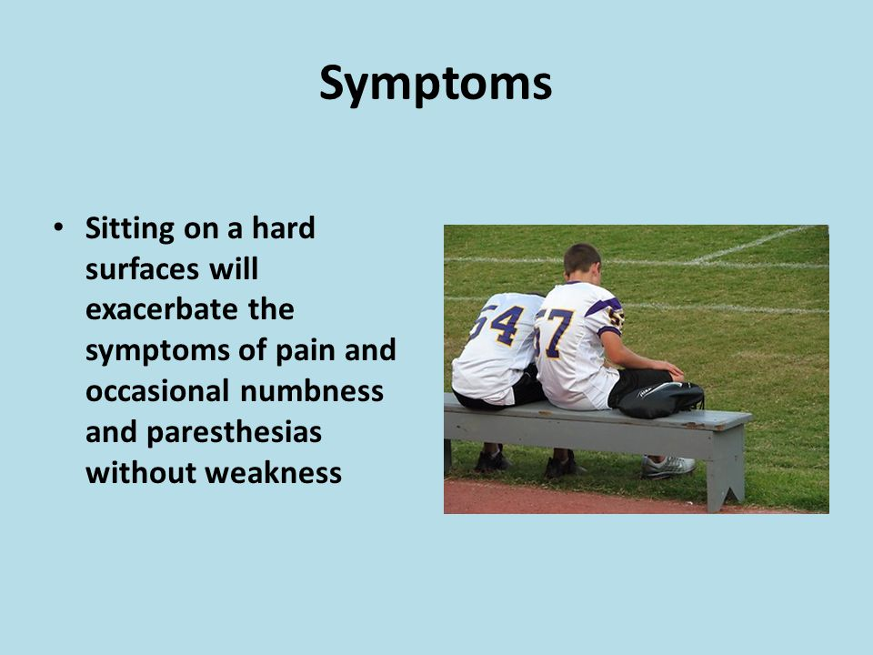 Sitting on a hard surfaces will exacerbate the symptoms of pain and occasional numbness and paresthesias without weakness