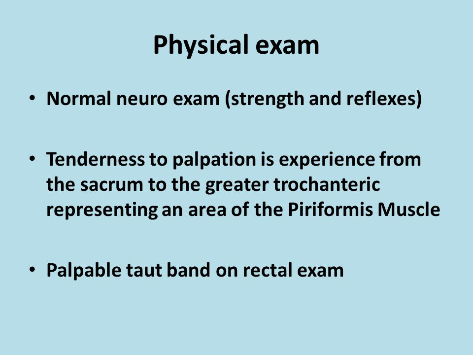 Physical exam Normal neuro exam (strength and reflexes) Tenderness to palpation is experience from the sacrum to the greater trochanteric representing