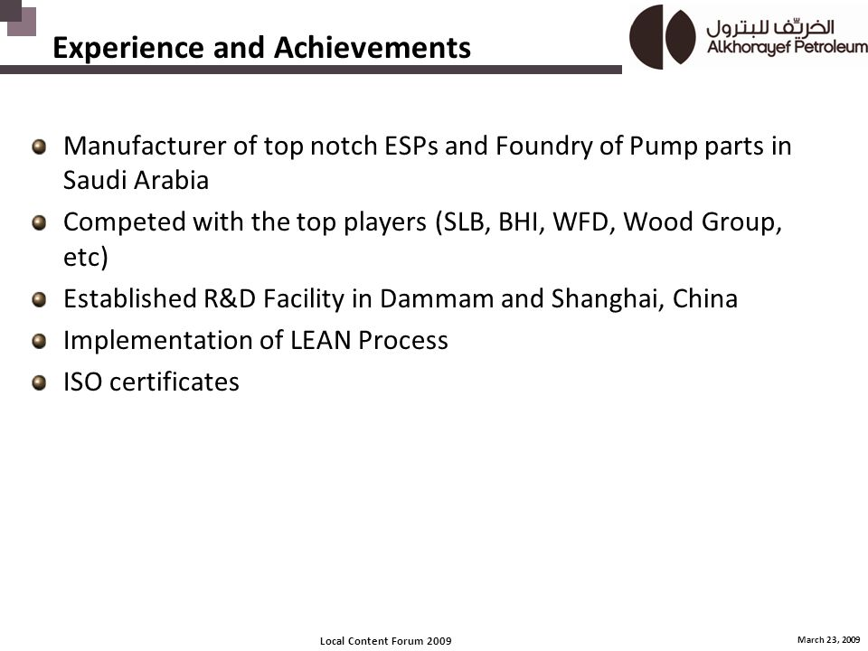 Local Content Forum 2009 March 23, 2009 Experience and Achievements Manufacturer of top notch ESPs and Foundry of Pump parts in Saudi Arabia Competed with the top players (SLB, BHI, WFD, Wood Group, etc) Established R&D Facility in Dammam and Shanghai, China Implementation of LEAN Process ISO certificates