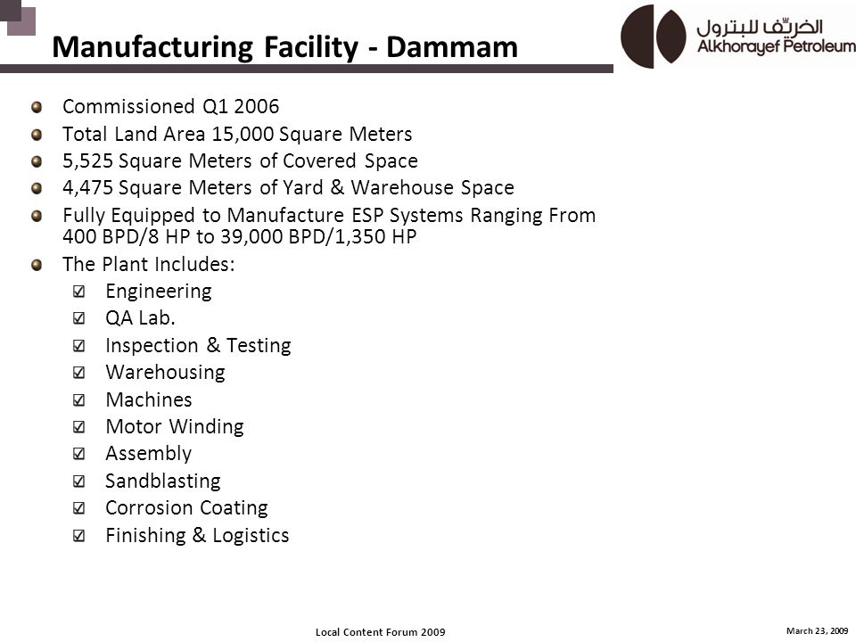 Local Content Forum 2009 March 23, 2009 Manufacturing Facility - Dammam Commissioned Q1 2006 Total Land Area 15,000 Square Meters 5,525 Square Meters of Covered Space 4,475 Square Meters of Yard & Warehouse Space Fully Equipped to Manufacture ESP Systems Ranging From 400 BPD/8 HP to 39,000 BPD/1,350 HP The Plant Includes: Engineering QA Lab.