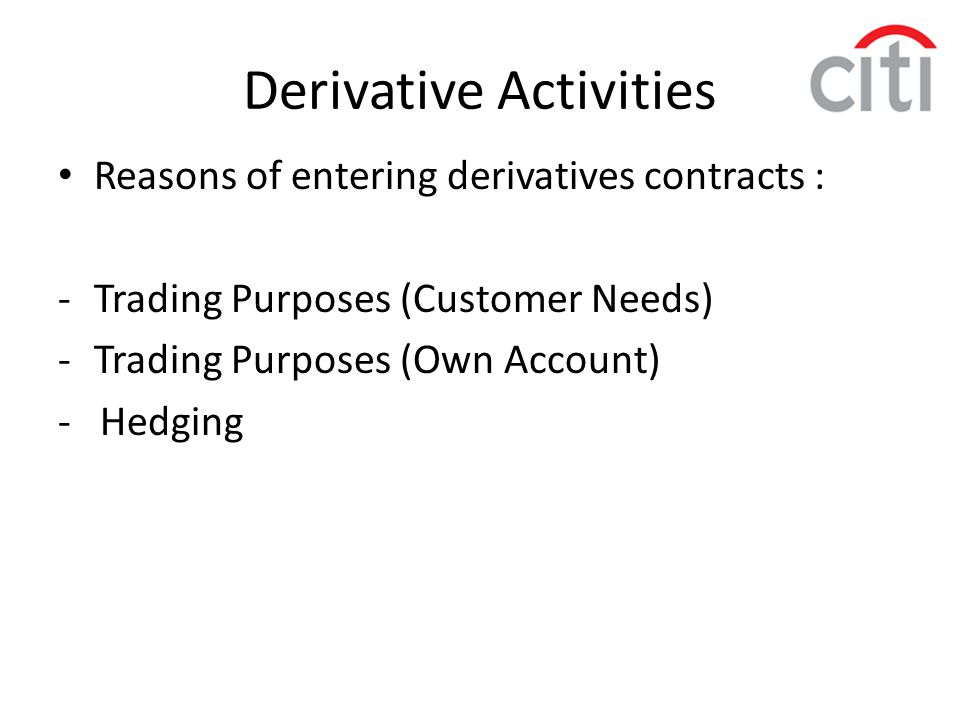 Reasons of entering derivatives contracts : -Trading Purposes (Customer Needs) -Trading Purposes (Own Account) - Hedging