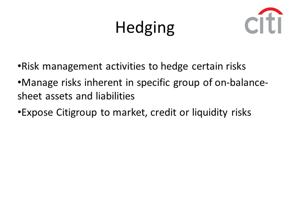 Hedging Risk management activities to hedge certain risks Manage risks inherent in specific group of on-balance- sheet assets and liabilities Expose C