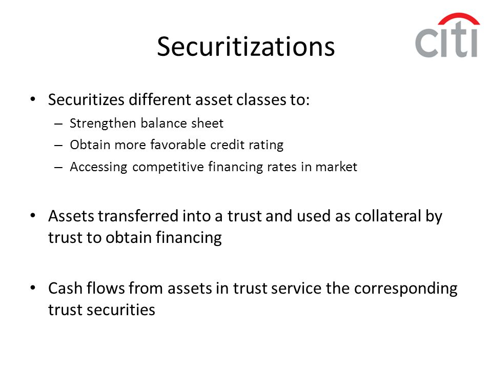 Securitizes different asset classes to: – Strengthen balance sheet – Obtain more favorable credit rating – Accessing competitive financing rates in ma