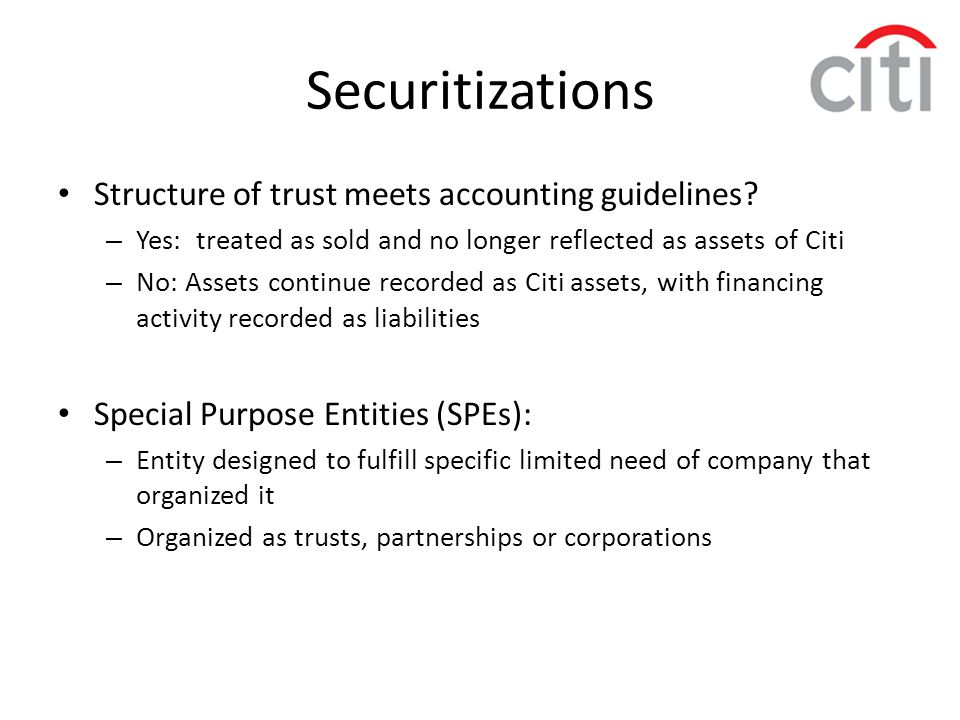 Securitizations Structure of trust meets accounting guidelines? – Yes: treated as sold and no longer reflected as assets of Citi – No: Assets continue