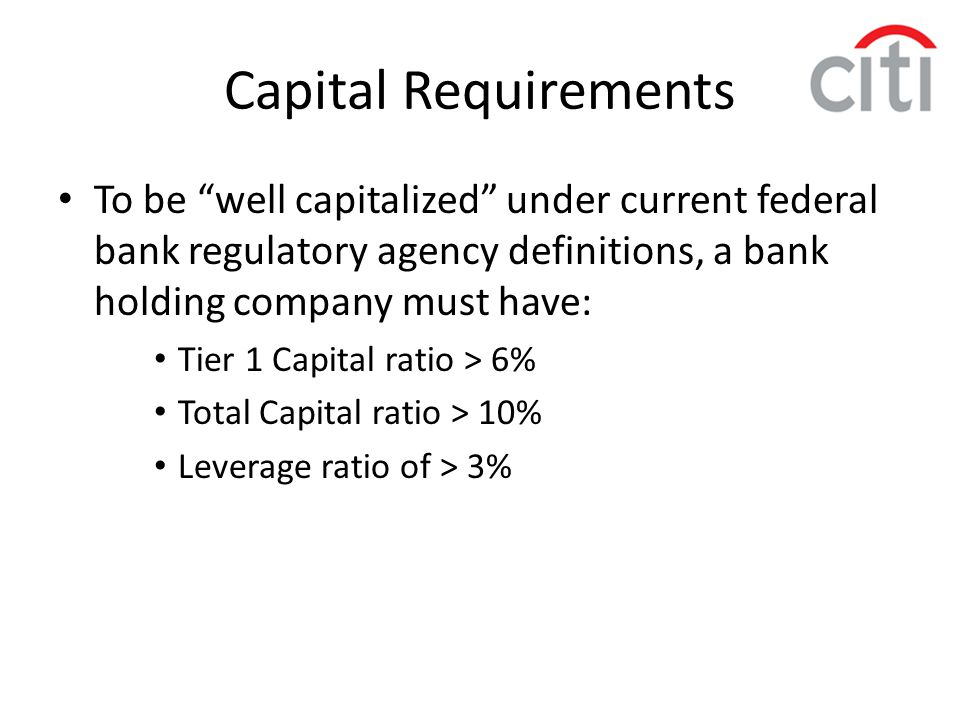 "Capital Requirements To be ""well capitalized"" under current federal bank regulatory agency definitions, a bank holding company must have: Tier 1 Capit"