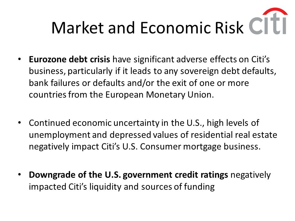 Market and Economic Risk Eurozone debt crisis have significant adverse effects on Citi's business, particularly if it leads to any sovereign debt defa