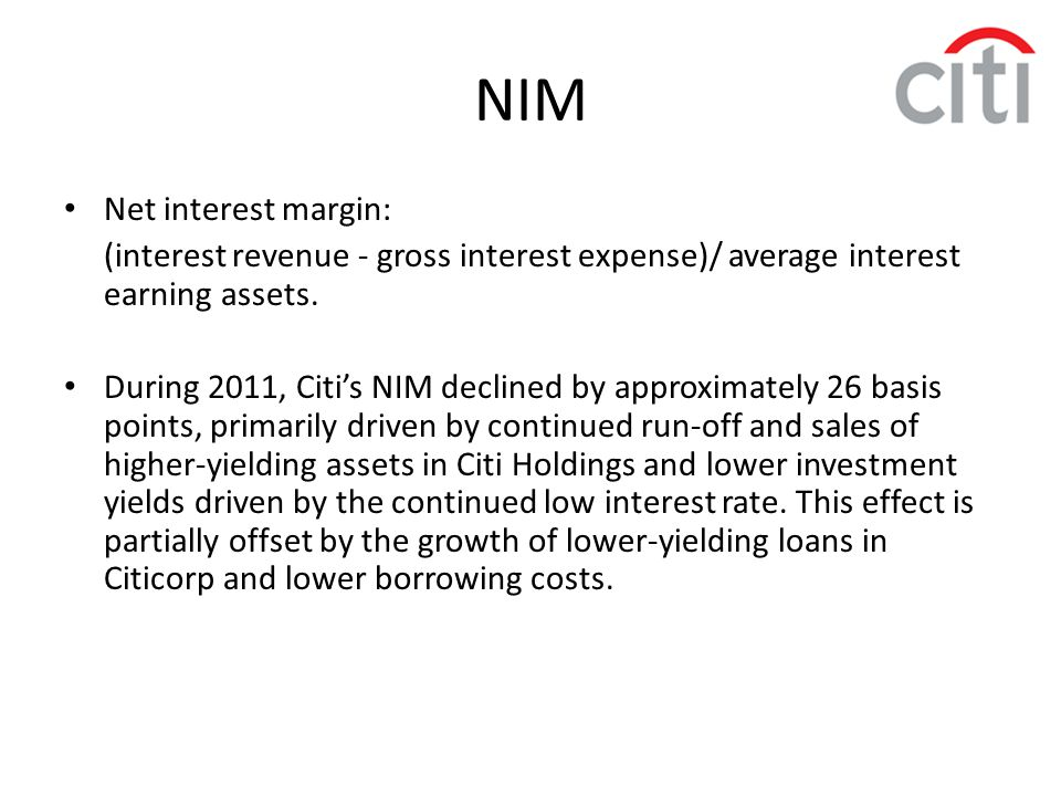 NIM Net interest margin: (interest revenue - gross interest expense)/ average interest earning assets. During 2011, Citi's NIM declined by approximate